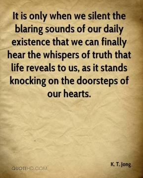 K. T. Jong  - It is only when we silent the blaring sounds of our daily existence that we can finally hear the whispers of truth that life reveals to us, as it stands knocking on the doorsteps of our hearts.