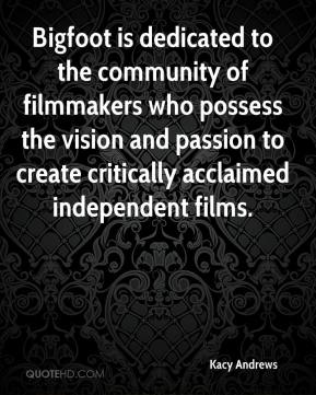 Bigfoot is dedicated to the community of filmmakers who possess the vision and passion to create critically acclaimed independent films.