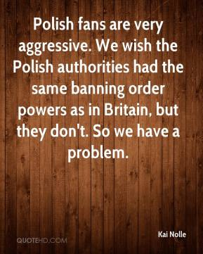 Kai Nolle  - Polish fans are very aggressive. We wish the Polish authorities had the same banning order powers as in Britain, but they don't. So we have a problem.