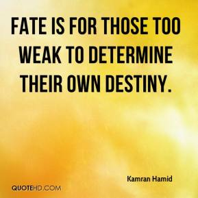 Kamran Hamid  - Fate is for those too weak to determine their own destiny.