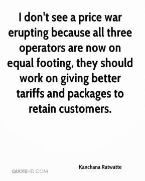 Kanchana Ratwatte  - I don't see a price war erupting because all three operators are now on equal footing, they should work on giving better tariffs and packages to retain customers.