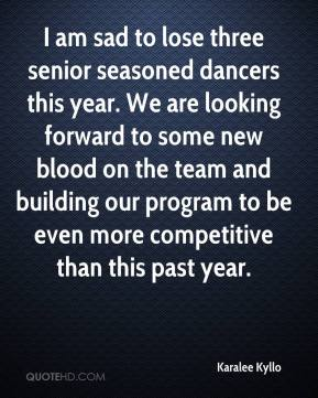 Karalee Kyllo  - I am sad to lose three senior seasoned dancers this year. We are looking forward to some new blood on the team and building our program to be even more competitive than this past year.
