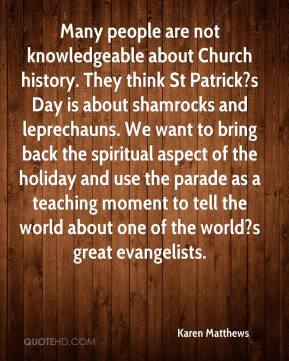 Karen Matthews  - Many people are not knowledgeable about Church history. They think St Patrick?s Day is about shamrocks and leprechauns. We want to bring back the spiritual aspect of the holiday and use the parade as a teaching moment to tell the world about one of the world?s great evangelists.
