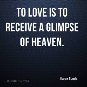 Karen Sunde  - To love is to receive a glimpse of heaven.