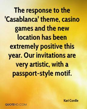 Kari Cordle  - The response to the 'Casablanca' theme, casino games and the new location has been extremely positive this year. Our invitations are very artistic, with a passport-style motif.