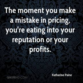 Katharine Paine  - The moment you make a mistake in pricing, you're eating into your reputation or your profits.