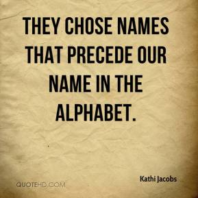 Kathi Jacobs  - They chose names that precede our name in the alphabet.