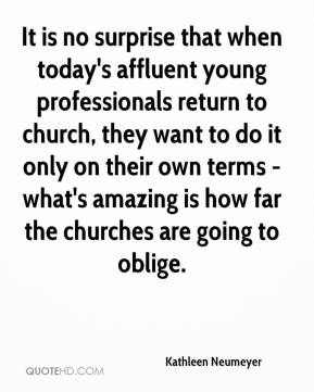 Kathleen Neumeyer  - It is no surprise that when today's affluent young professionals return to church, they want to do it only on their own terms - what's amazing is how far the churches are going to oblige.