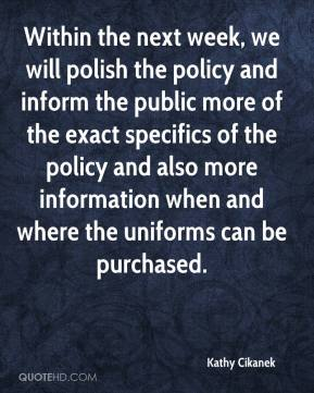 Kathy Cikanek  - Within the next week, we will polish the policy and inform the public more of the exact specifics of the policy and also more information when and where the uniforms can be purchased.
