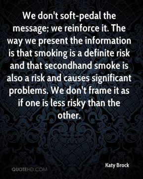 Katy Brock  - We don't soft-pedal the message; we reinforce it. The way we present the information is that smoking is a definite risk and that secondhand smoke is also a risk and causes significant problems. We don't frame it as if one is less risky than the other.