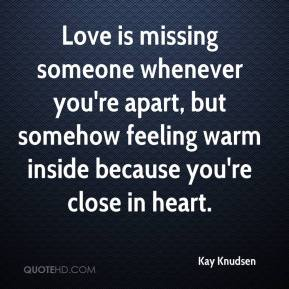 Kay Knudsen  - Love is missing someone whenever you're apart, but somehow feeling warm inside because you're close in heart.