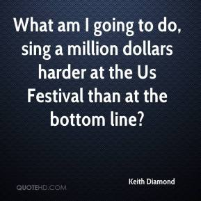 Keith Diamond  - What am I going to do, sing a million dollars harder at the Us Festival than at the bottom line?