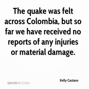 Kelly Castano  - The quake was felt across Colombia, but so far we have received no reports of any injuries or material damage.