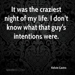 Kelvin Castro  - It was the craziest night of my life. I don't know what that guy's intentions were.