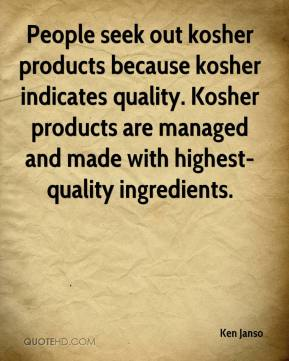 Ken Janso  - People seek out kosher products because kosher indicates quality. Kosher products are managed and made with highest-quality ingredients.