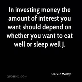 Kenfield Morley  - In investing money the amount of interest you want should depend on whether you want to eat well or sleep well J.