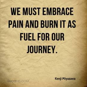 Kenji Miyazawa - We must embrace pain and burn it as fuel for our journey.