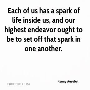 Kenny Ausubel  - Each of us has a spark of life inside us, and our highest endeavor ought to be to set off that spark in one another.