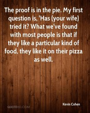 Kevin Cohen  - The proof is in the pie. My first question is, 'Has (your wife) tried it? What we've found with most people is that if they like a particular kind of food, they like it on their pizza as well.