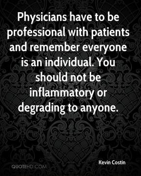 Kevin Costin  - Physicians have to be professional with patients and remember everyone is an individual. You should not be inflammatory or degrading to anyone.