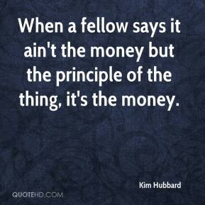 Kim Hubbard  - When a fellow says it ain't the money but the principle of the thing, it's the money.