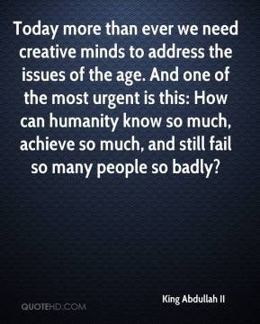 King Abdullah II - Today more than ever we need creative minds to address the issues of the age. And one of the most urgent is this: How can humanity know so much, achieve so much, and still fail so many people so badly?