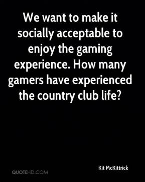 Kit McKittrick  - We want to make it socially acceptable to enjoy the gaming experience. How many gamers have experienced the country club life?