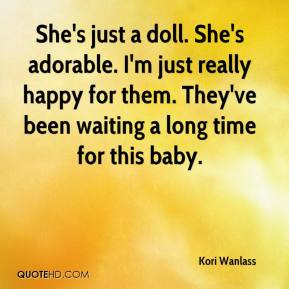 Kori Wanlass  - She's just a doll. She's adorable. I'm just really happy for them. They've been waiting a long time for this baby.