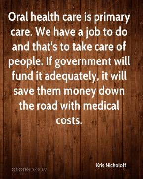 Kris Nicholoff  - Oral health care is primary care. We have a job to do and that's to take care of people. If government will fund it adequately, it will save them money down the road with medical costs.