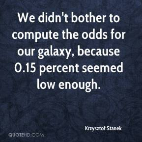 Krzysztof Stanek  - We didn't bother to compute the odds for our galaxy, because 0.15 percent seemed low enough.