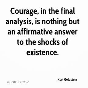 Kurt Goldstein  - Courage, in the final analysis, is nothing but an affirmative answer to the shocks of existence.