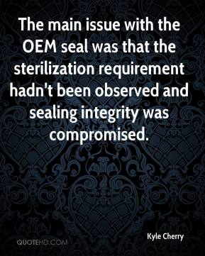 Kyle Cherry  - The main issue with the OEM seal was that the sterilization requirement hadn't been observed and sealing integrity was compromised.