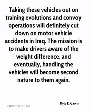 Kyle E. Garvin  - Taking these vehicles out on training evolutions and convoy operations will definitely cut down on motor vehicle accidents in Iraq. The mission is to make drivers aware of the weight difference, and eventually, handling the vehicles will become second nature to them again.