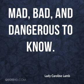 Lady Caroline Lamb  - Mad, bad, and dangerous to know.