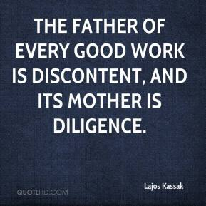 Lajos Kassak  - The father of every good work is discontent, and its mother is diligence.