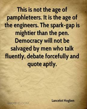 Lancelot Hogben  - This is not the age of pamphleteers. It is the age of the engineers. The spark-gap is mightier than the pen. Democracy will not be salvaged by men who talk fluently, debate forcefully and quote aptly.