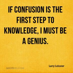 Larry Leissner  - If confusion is the first step to knowledge, I must be a genius.