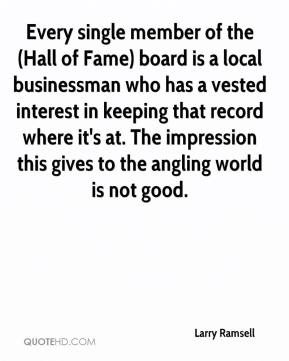 Larry Ramsell  - Every single member of the (Hall of Fame) board is a local businessman who has a vested interest in keeping that record where it's at. The impression this gives to the angling world is not good.
