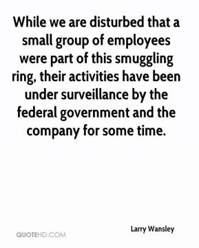 Larry Wansley  - While we are disturbed that a small group of employees were part of this smuggling ring, their activities have been under surveillance by the federal government and the company for some time.
