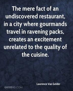 Lawrence Van Gelder  - The mere fact of an undiscovered restaurant, in a city where gourmands travel in ravening packs, creates an excitement unrelated to the quality of the cuisine.