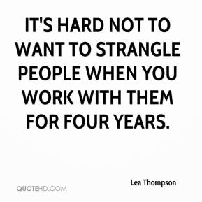 Lea Thompson - It's hard not to want to strangle people when you work with them for four years.