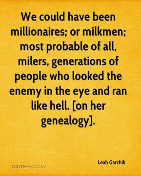 Leah Garchik  - We could have been millionaires; or milkmen; most probable of all, milers, generations of people who looked the enemy in the eye and ran like hell. [on her genealogy].
