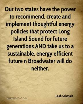Leah Schmalz  - Our two states have the power to recommend, create and implement thoughtful energy policies that protect Long Island Sound for future generations AND take us to a sustainable, energy efficient future n Broadwater will do neither.