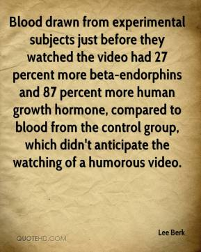 Lee Berk  - Blood drawn from experimental subjects just before they watched the video had 27 percent more beta-endorphins and 87 percent more human growth hormone, compared to blood from the control group, which didn't anticipate the watching of a humorous video.