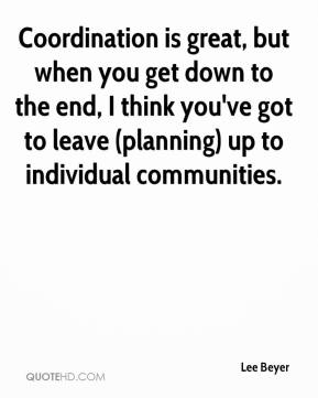 Lee Beyer  - Coordination is great, but when you get down to the end, I think you've got to leave (planning) up to individual communities.
