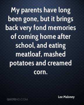 Lee Maloney  - My parents have long been gone, but it brings back very fond memories of coming home after school, and eating meatloaf, mashed potatoes and creamed corn.