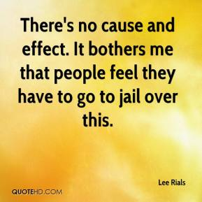 Lee Rials  - There's no cause and effect. It bothers me that people feel they have to go to jail over this.
