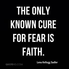 Lena Kellogg Sadler  - The only known cure for fear is faith.