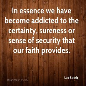 Leo Booth  - In essence we have become addicted to the certainty, sureness or sense of security that our faith provides.