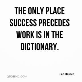 Leo Hauser  - The only place success precedes work is in the dictionary.